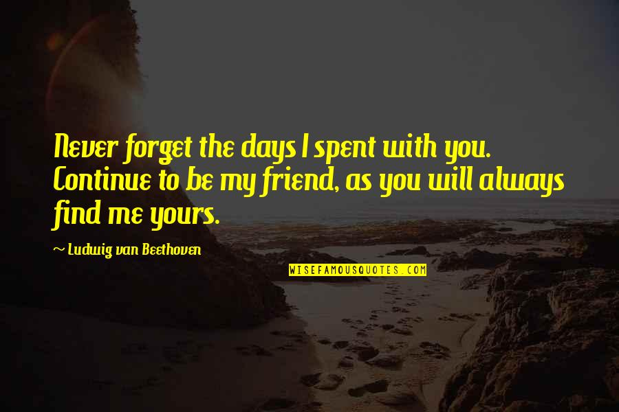 I'll Never Be With You Quotes By Ludwig Van Beethoven: Never forget the days I spent with you.