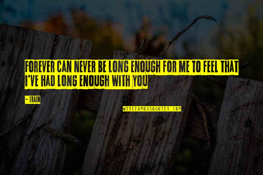 I'll Never Be With You Quotes By Train: Forever can never be long enough for me