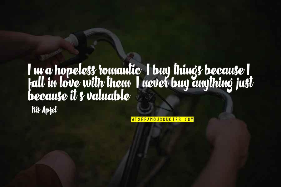 I'll Never Fall In Love Quotes By Iris Apfel: I'm a hopeless romantic. I buy things because