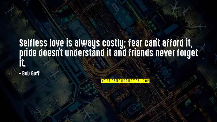 I'll Never Forget Our Love Quotes By Bob Goff: Selfless love is always costly; fear can't afford