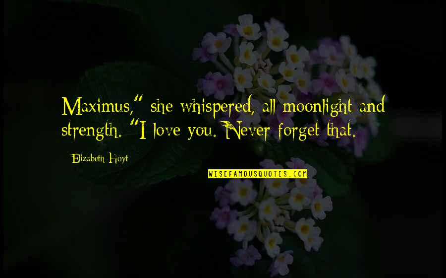 """I'll Never Forget Our Love Quotes By Elizabeth Hoyt: Maximus,"""" she whispered, all moonlight and strength. """"I"""