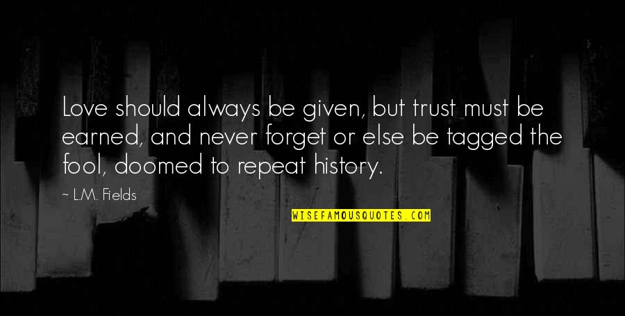 I'll Never Forget Our Love Quotes By L.M. Fields: Love should always be given, but trust must