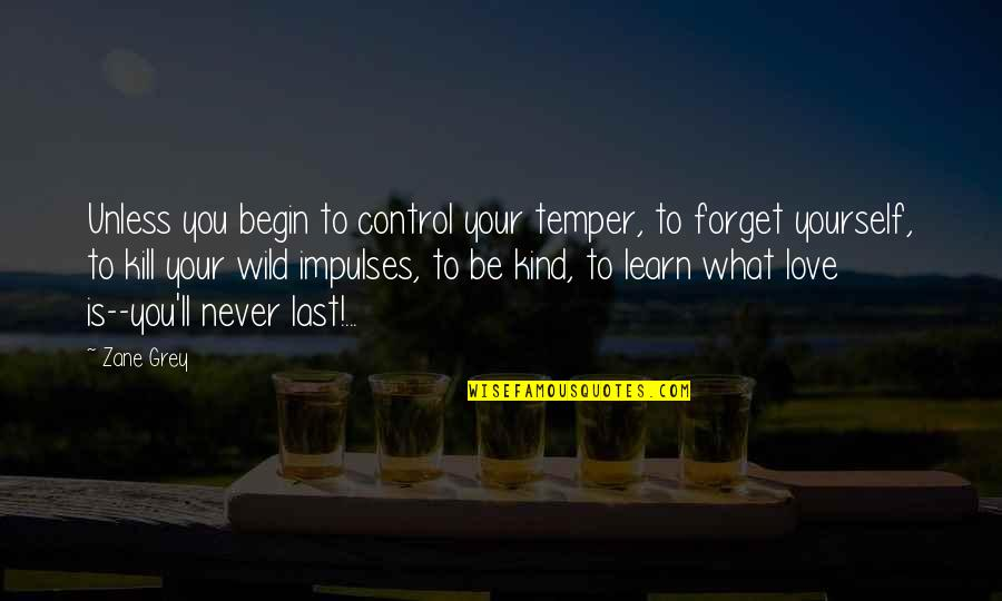 I'll Never Forget Our Love Quotes By Zane Grey: Unless you begin to control your temper, to