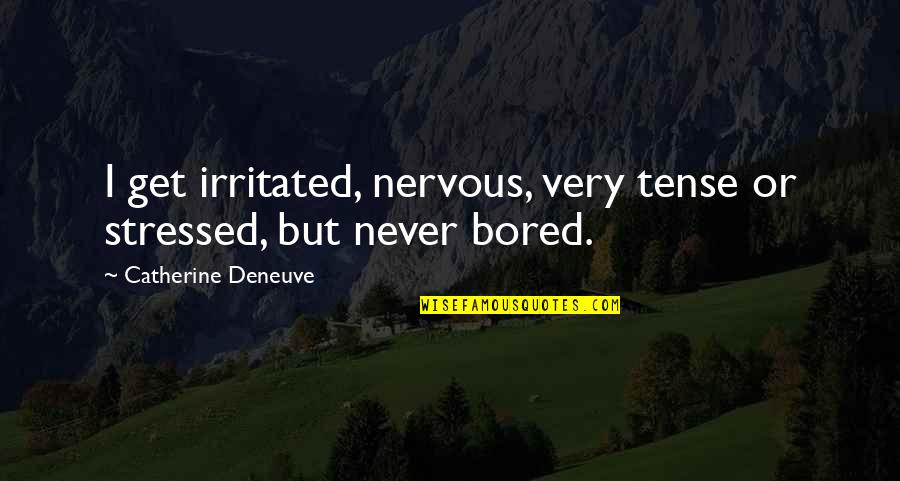 I'll Never Get Bored Of You Quotes By Catherine Deneuve: I get irritated, nervous, very tense or stressed,