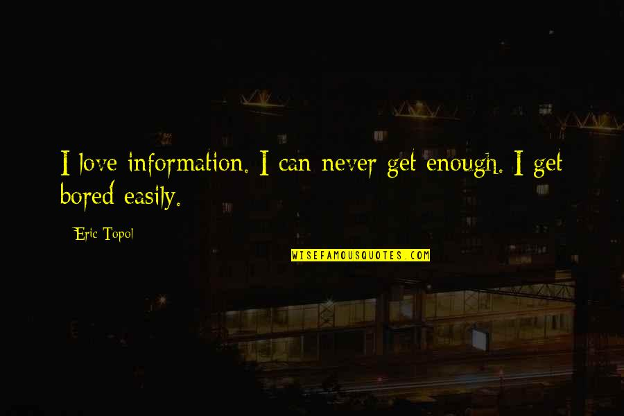 I'll Never Get Bored Of You Quotes By Eric Topol: I love information. I can never get enough.