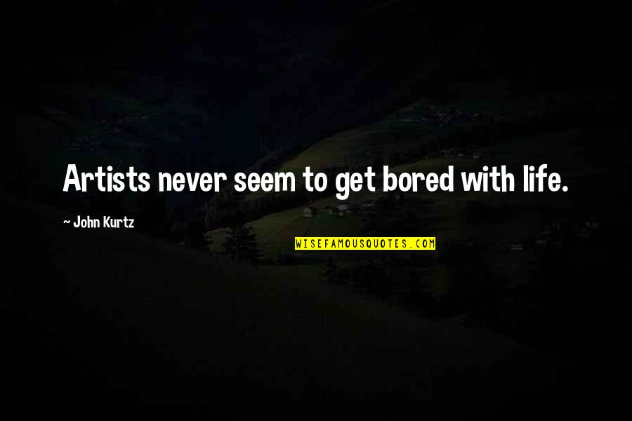 I'll Never Get Bored Of You Quotes By John Kurtz: Artists never seem to get bored with life.