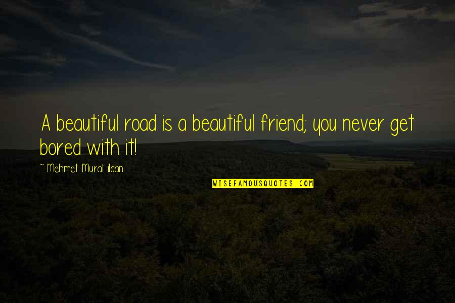 I'll Never Get Bored Of You Quotes By Mehmet Murat Ildan: A beautiful road is a beautiful friend; you