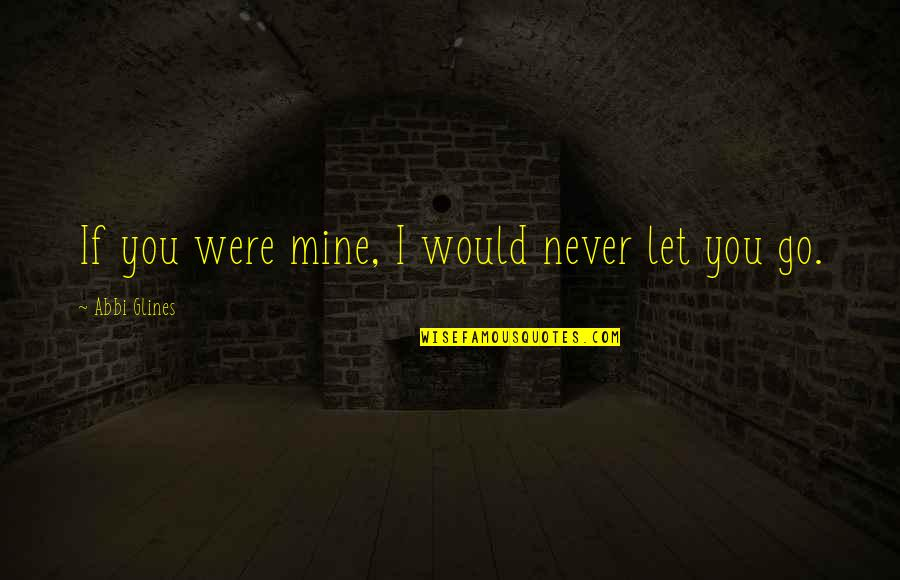 I'll Never Let You Go Quotes By Abbi Glines: If you were mine, I would never let