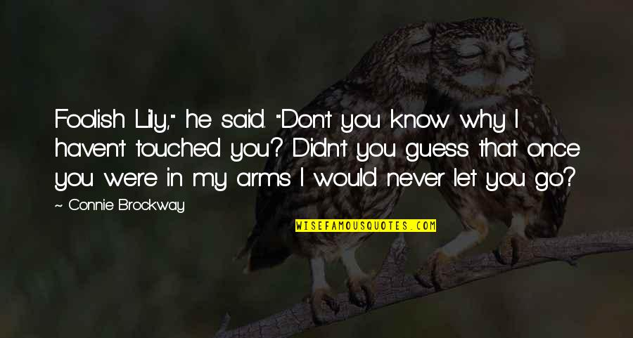 """I'll Never Let You Go Quotes By Connie Brockway: Foolish Lily,"""" he said. """"Don't you know why"""