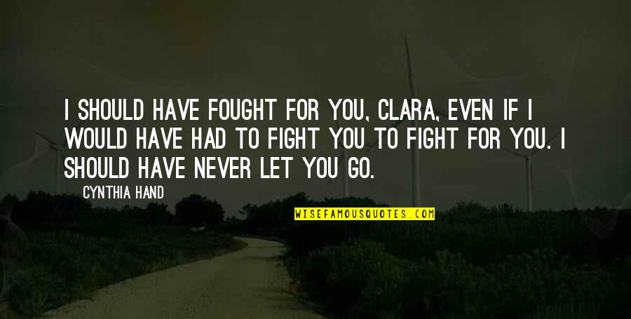 I'll Never Let You Go Quotes By Cynthia Hand: I should have fought for you, Clara, even