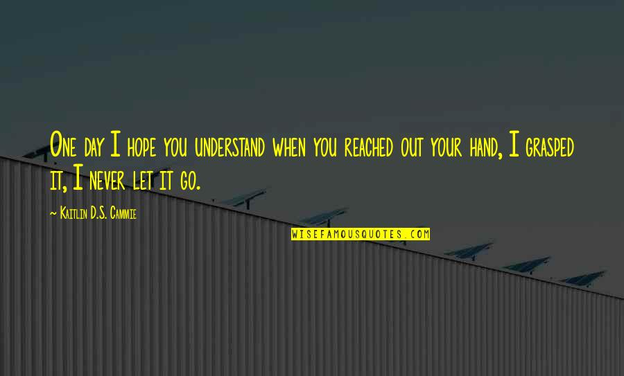 I'll Never Let You Go Quotes By Kaitlin D.S. Cammie: One day I hope you understand when you