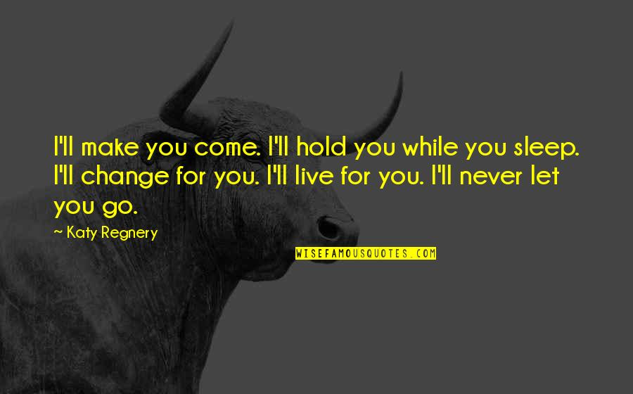I'll Never Let You Go Quotes By Katy Regnery: I'll make you come. I'll hold you while