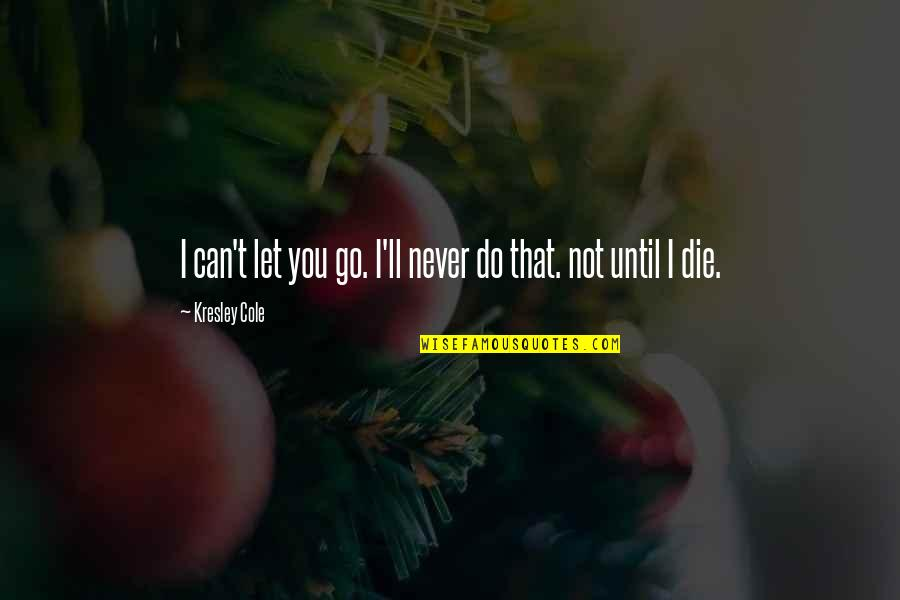 I'll Never Let You Go Quotes By Kresley Cole: I can't let you go. I'll never do