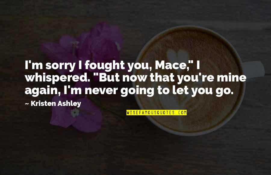 """I'll Never Let You Go Quotes By Kristen Ashley: I'm sorry I fought you, Mace,"""" I whispered."""