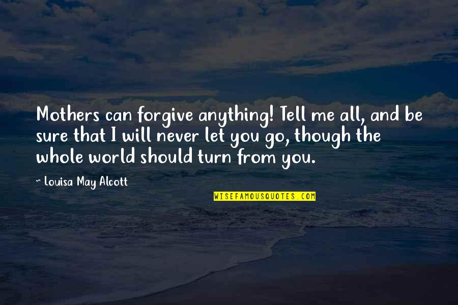 I'll Never Let You Go Quotes By Louisa May Alcott: Mothers can forgive anything! Tell me all, and