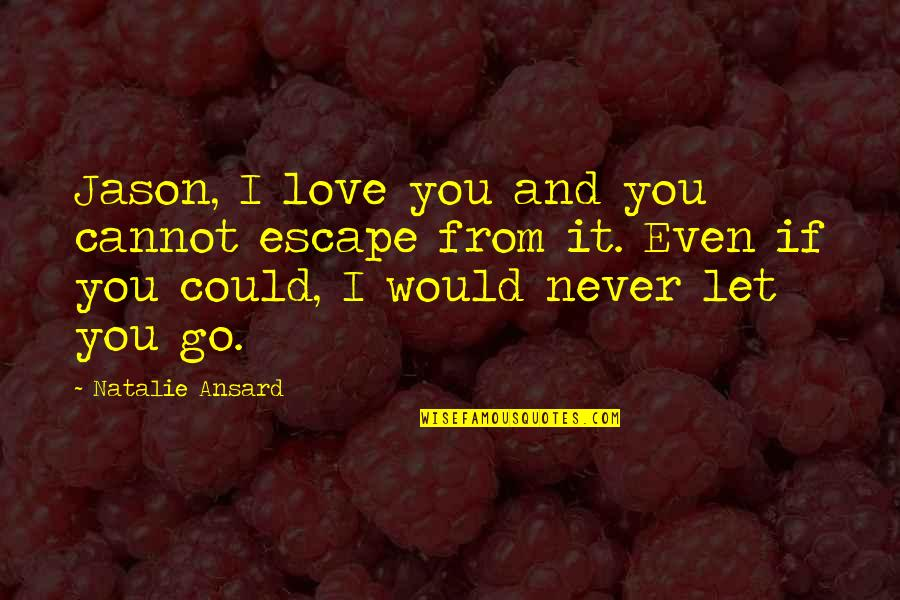 I'll Never Let You Go Quotes By Natalie Ansard: Jason, I love you and you cannot escape
