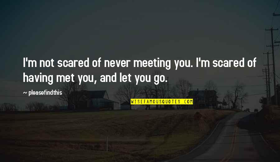 I'll Never Let You Go Quotes By Pleasefindthis: I'm not scared of never meeting you. I'm