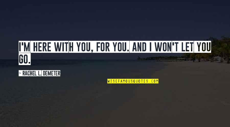 I'll Never Let You Go Quotes By Rachel L. Demeter: I'm here with you, for you. And I