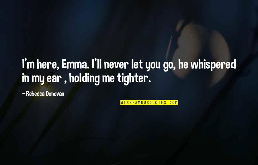 I'll Never Let You Go Quotes By Rebecca Donovan: I'm here, Emma. I'll never let you go,