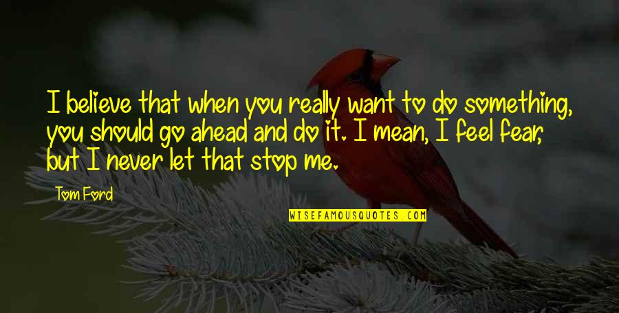 I'll Never Let You Go Quotes By Tom Ford: I believe that when you really want to
