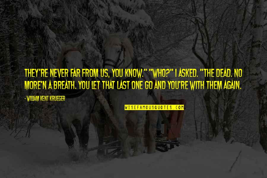 """I'll Never Let You Go Quotes By William Kent Krueger: They're never far from us, you know."""" """"Who?"""""""