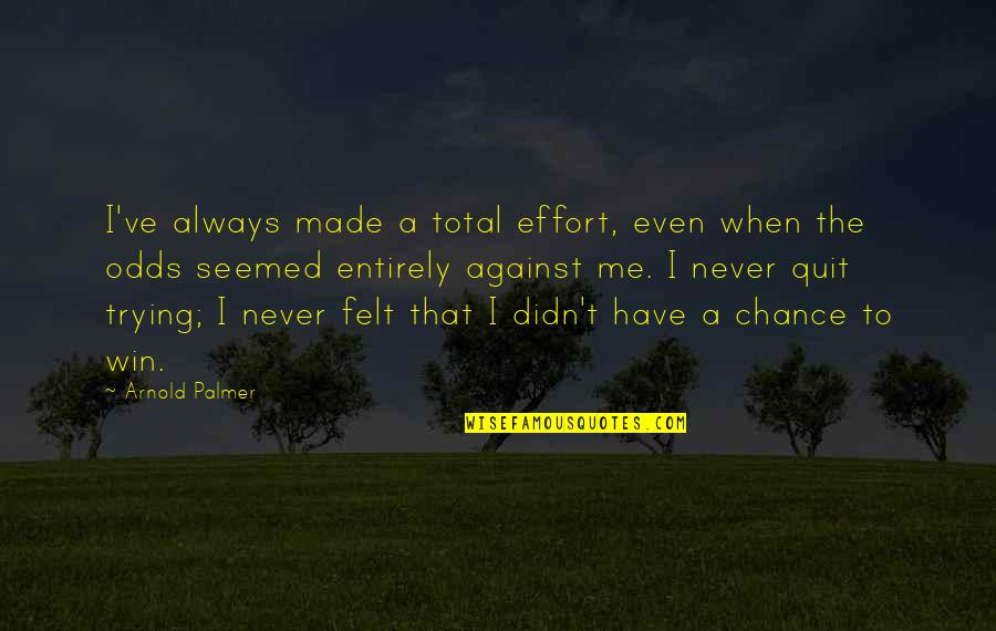 I'll Never Quit Quotes By Arnold Palmer: I've always made a total effort, even when