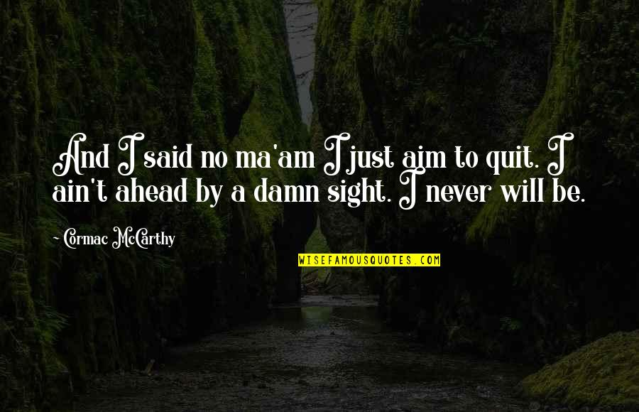 I'll Never Quit Quotes By Cormac McCarthy: And I said no ma'am I just aim