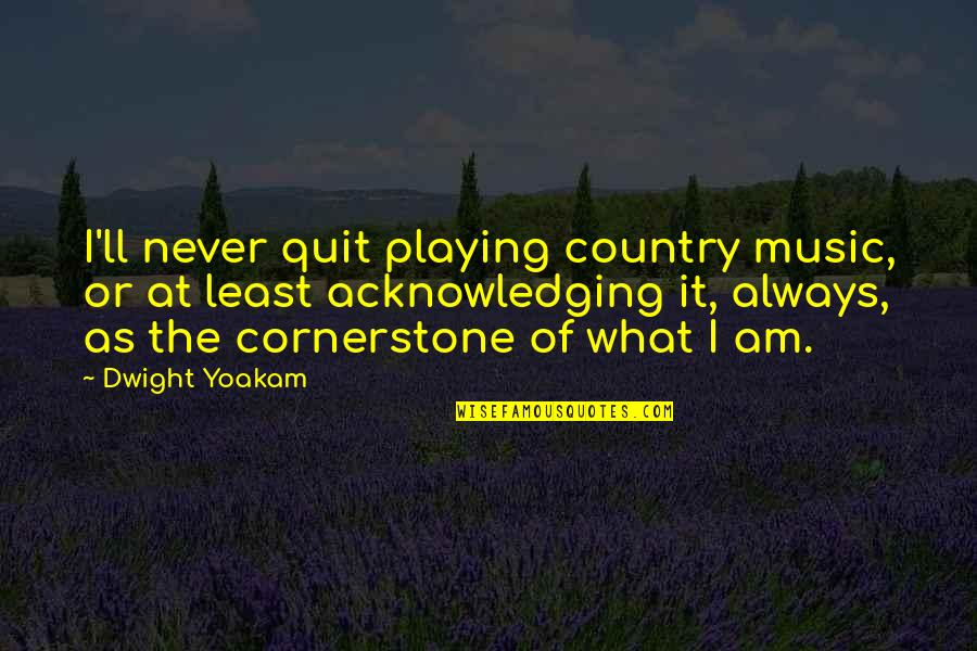 I'll Never Quit Quotes By Dwight Yoakam: I'll never quit playing country music, or at