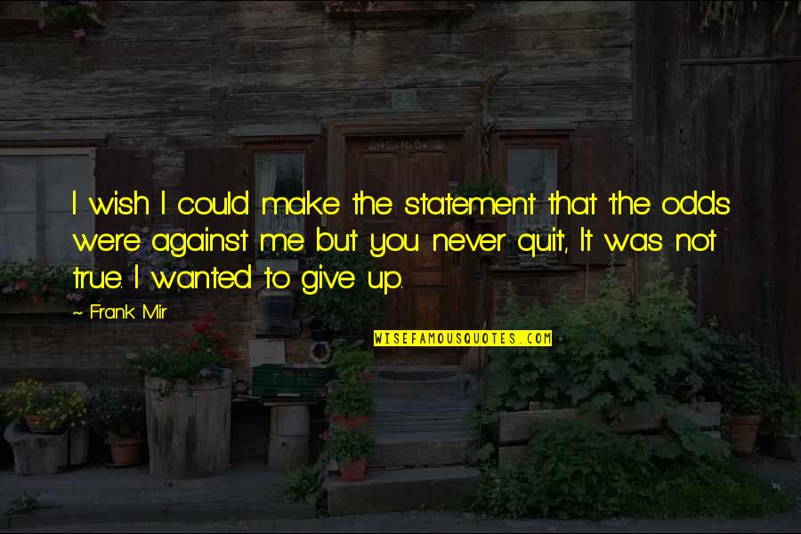 I'll Never Quit Quotes By Frank Mir: I wish I could make the statement that
