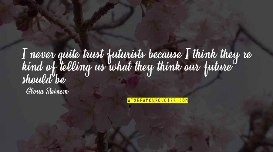 I'll Never Quit Quotes By Gloria Steinem: I never quite trust futurists because I think