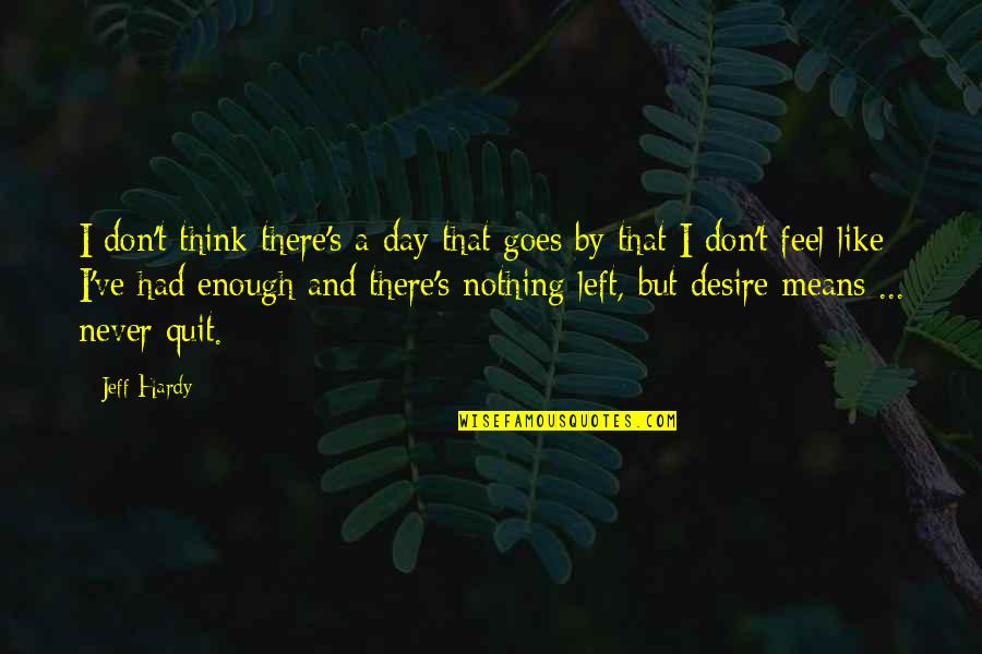 I'll Never Quit Quotes By Jeff Hardy: I don't think there's a day that goes
