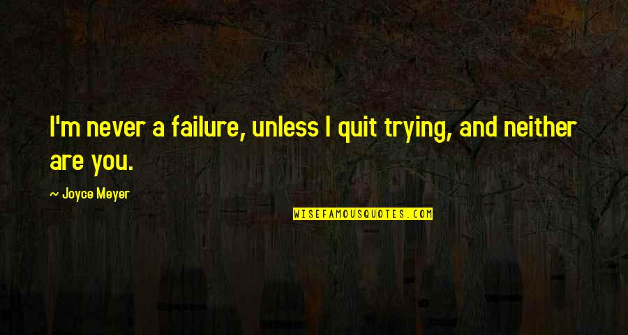 I'll Never Quit Quotes By Joyce Meyer: I'm never a failure, unless I quit trying,