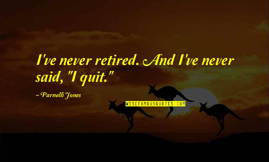 "I'll Never Quit Quotes By Parnelli Jones: I've never retired. And I've never said, ""I"