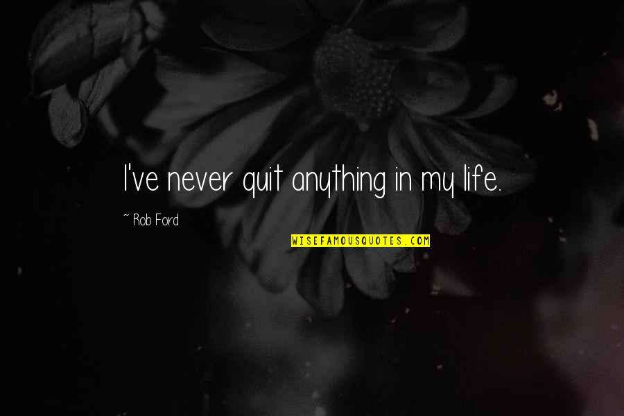 I'll Never Quit Quotes By Rob Ford: I've never quit anything in my life.