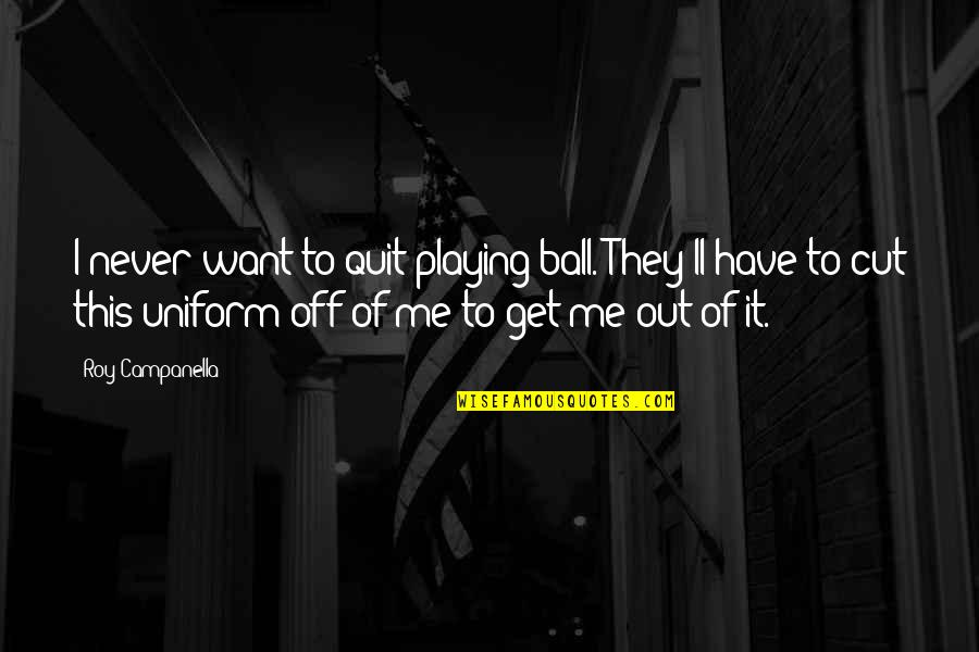 I'll Never Quit Quotes By Roy Campanella: I never want to quit playing ball. They'll