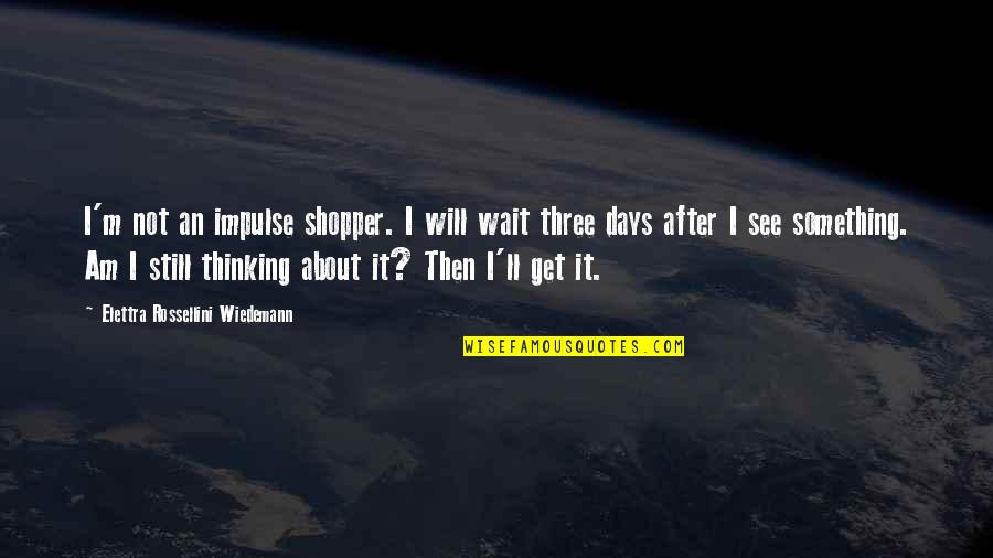 I'll See You Soon Quotes By Elettra Rossellini Wiedemann: I'm not an impulse shopper. I will wait