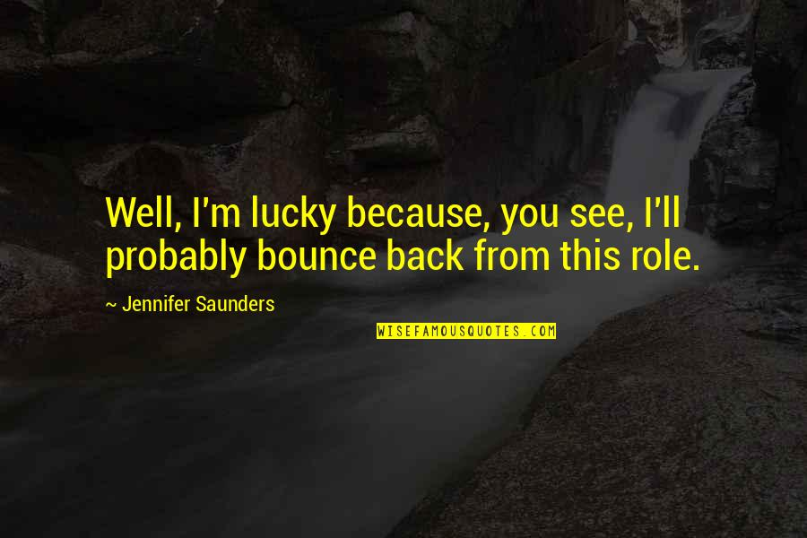I'll See You Soon Quotes By Jennifer Saunders: Well, I'm lucky because, you see, I'll probably