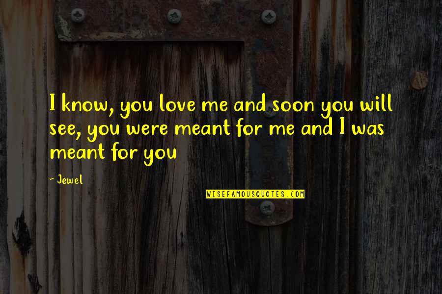 I'll See You Soon Quotes By Jewel: I know, you love me and soon you
