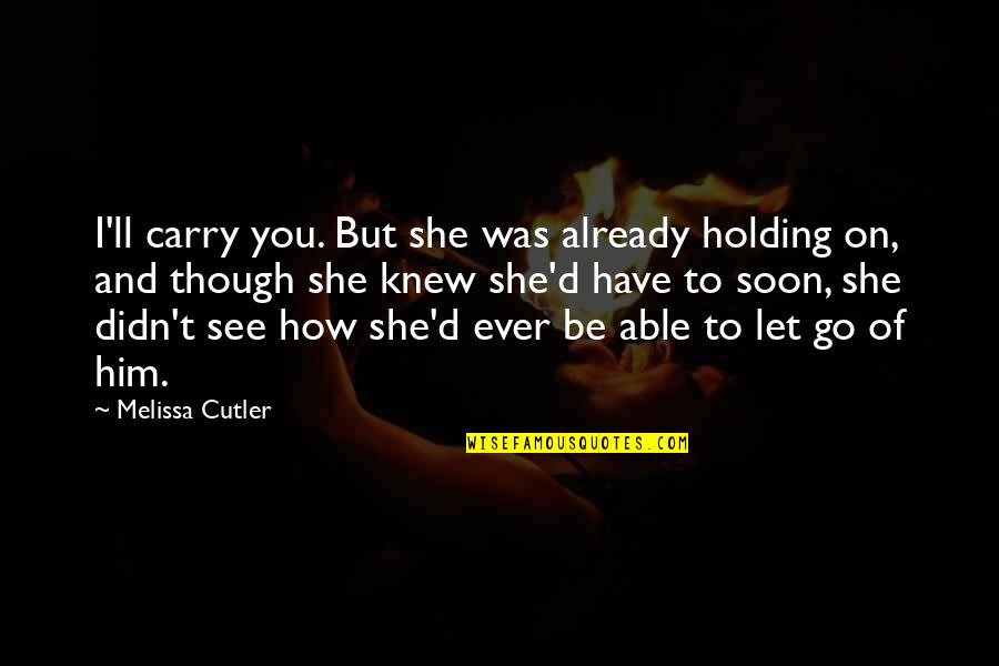 I'll See You Soon Quotes By Melissa Cutler: I'll carry you. But she was already holding