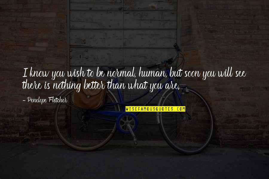 I'll See You Soon Quotes By Penelope Fletcher: I know you wish to be normal, human,