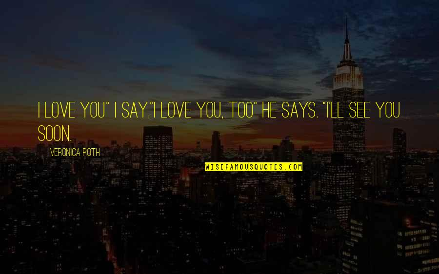 """I'll See You Soon Quotes By Veronica Roth: I love you"""" I say.""""I love you, too"""""""