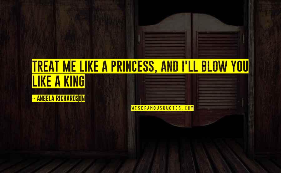 I'll Treat Quotes By Angela Richardson: Treat me like a princess, and I'll blow