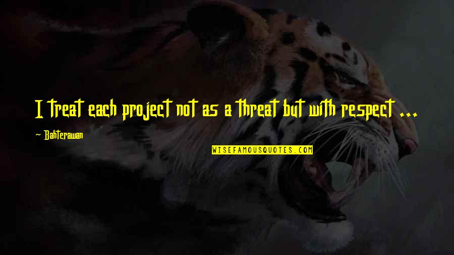 I'll Treat Quotes By Bahterawan: I treat each project not as a threat