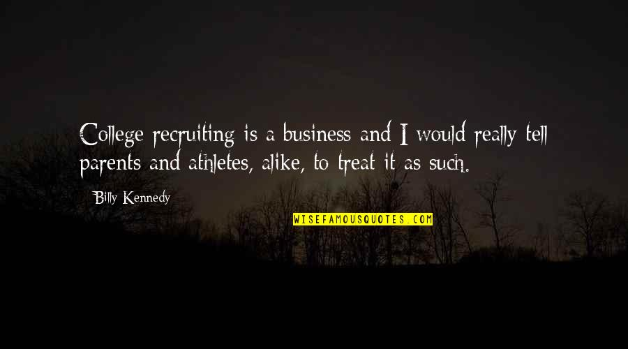 I'll Treat Quotes By Billy Kennedy: College recruiting is a business and I would