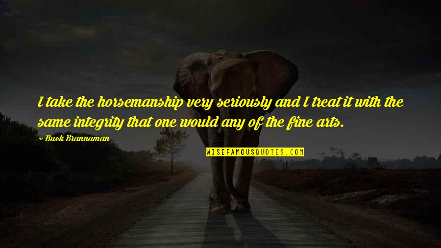 I'll Treat Quotes By Buck Brannaman: I take the horsemanship very seriously and I