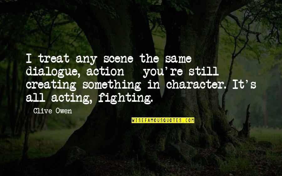 I'll Treat Quotes By Clive Owen: I treat any scene the same - dialogue,