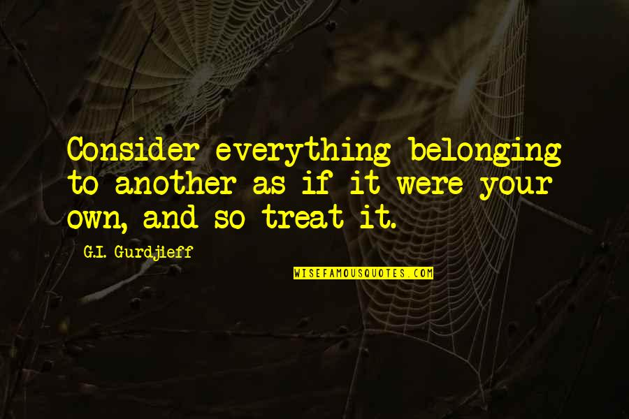 I'll Treat Quotes By G.I. Gurdjieff: Consider everything belonging to another as if it