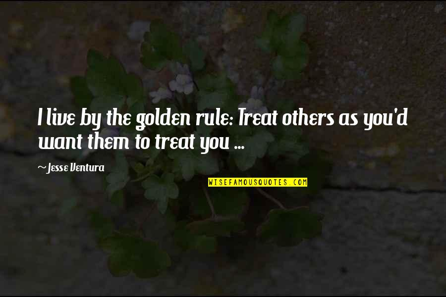 I'll Treat Quotes By Jesse Ventura: I live by the golden rule: Treat others