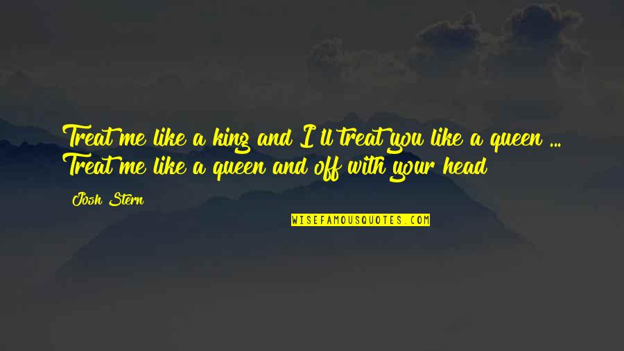 I'll Treat Quotes By Josh Stern: Treat me like a king and I'll treat