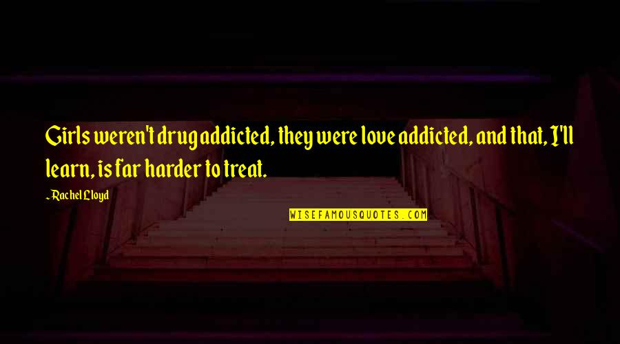 I'll Treat Quotes By Rachel Lloyd: Girls weren't drug addicted, they were love addicted,